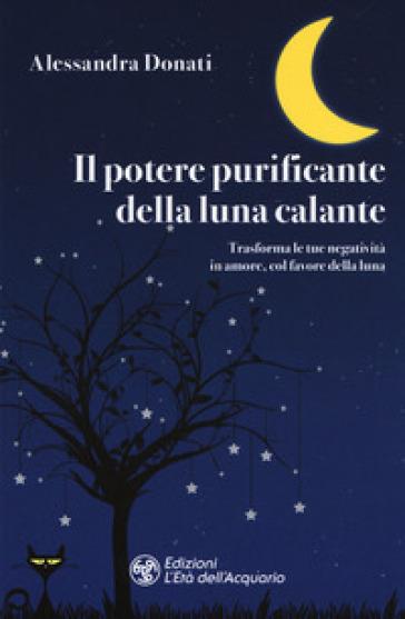 Il potere purificante della luna calante. Trasforma le tue negatività in amore, col favore della luna - Alessandra Donati   Jonathanterrington.com