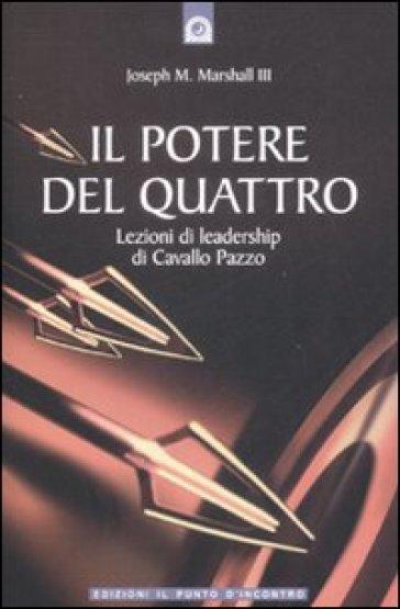Il potere del quattro. Lezioni di leadership di Cavallo Pazzo - Joseph M. Marshall |