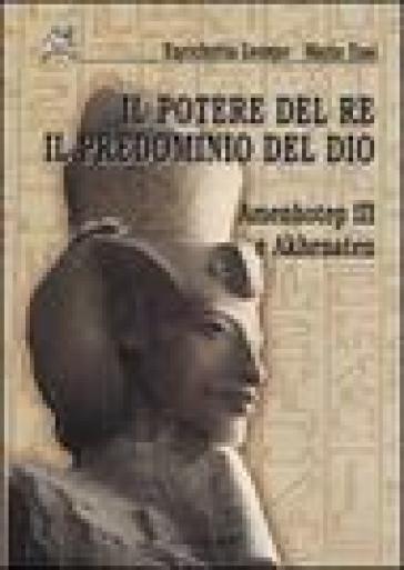 Il potere del re il predominio del dio. Amenhotep III e Akhenaten - Enrichetta Leospo   Jonathanterrington.com