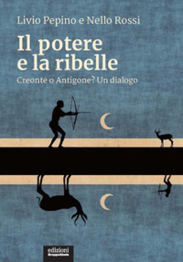 Il potere e la ribelle. Creonte o Antigone? Un dialogo - Livio Pepino | Jonathanterrington.com