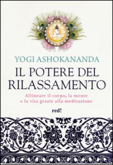 Il potere del rilassamento. Allineare il corpo, la mente e la vita grazie alla meditazione. Ediz. illustrata - Yogi Ashokananda  