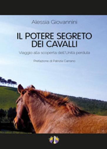 Il potere segreto dei cavalli. Viaggio alla scoperta dell'unità perduta - Alessia Giovannini | Thecosgala.com