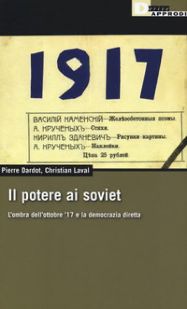 Il potere ai soviet. L'ombra dell'ottobre '17 e la democrazia diretta - Pierre Dardot  