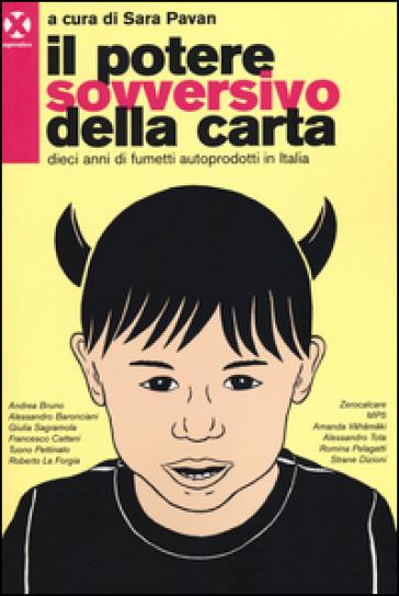 Il potere sovversivo della carta. Dieci anni di fumetti autoprodotti in Italia - S. Pavan | Rochesterscifianimecon.com