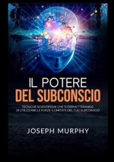 Il potere del subconscio. Tecniche scientifiche che ti permetteranno di utilizzare le forze illimitate del tuo subconscio - Joseph Murphy |