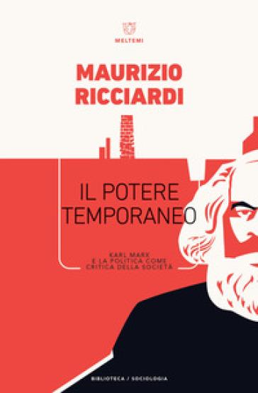 Il potere temporaneo. Karl Marx e la politica come critica della società - Maurizio Ricciardi |