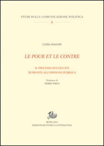 Le pour et le contre. Il processo di Luigi XVI di fronte all'opinione pubblica - Clizia Magoni |