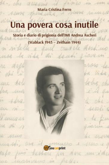 Una povera cosa inutile. Storia e diario di prigionia dell'IMI Andrea Ascheri (Stablack 1943-Zeithain 1944) - M. C. Ferro |