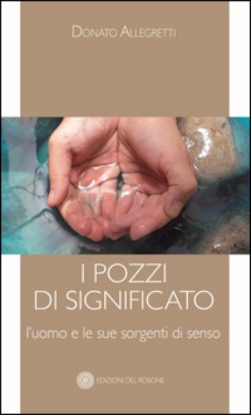 I pozzi di significato. L'uomo e le sue sorgenti di senso - Donato Allegretti |