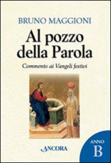 Al pozzo della parola. Commento ai Vangeli festivi. Anno B - Bruno Maggioni |
