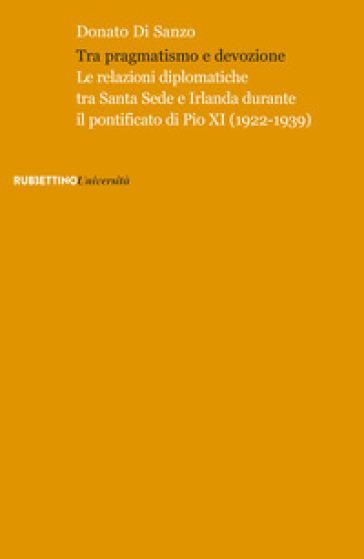 Tra pragmatismo e devozione. Le relazioni diplomatiche tra Santa Sede e Irlanda durante il pontificato di Pio XI (1922-1939) - Donato Di Sanzo |