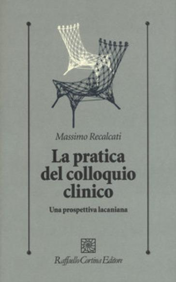 La pratica del colloquio clinico. Una prospettiva lacaniana - Massimo Recalcati |