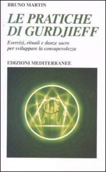 Le pratiche di Gurdjeff. Esercizi, rituali e danze sacre per sviluppare la consapevolezza - Bruno Martin |