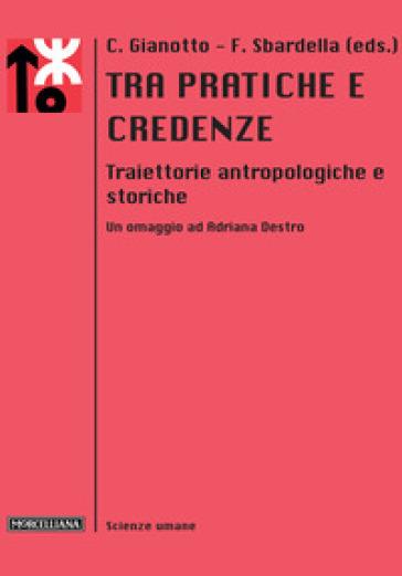 Tra pratiche e credenze. Traiettorie antropologiche e storiche. Un omaggio ad Adriana Destro - C. Gianotto |