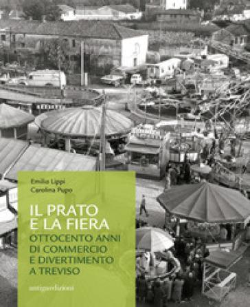 Il prato e la fiera. Ottocento anni di commercio e divertimento a Treviso - Emilio Lippi  