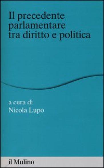 Il «precedente» parlamentare tra diritto e politica - N. Lupo |