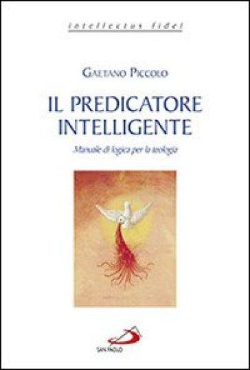 Il predicatore intelligente. Manuale di logica per la teologia - Gaetano Piccolo |