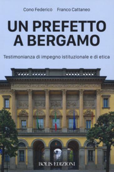 Un prefetto a Bergamo. Testimonianza di impegno istituzionale e di etica - Cono Federico |