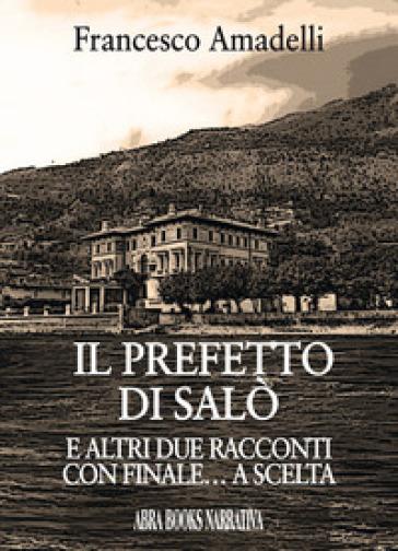 Il prefetto di Salò. E altri due racconti con finale... a scelta - Francesco Amadelli |