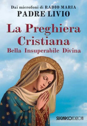 La preghiera cristiana. Bella, insuperabile, divina