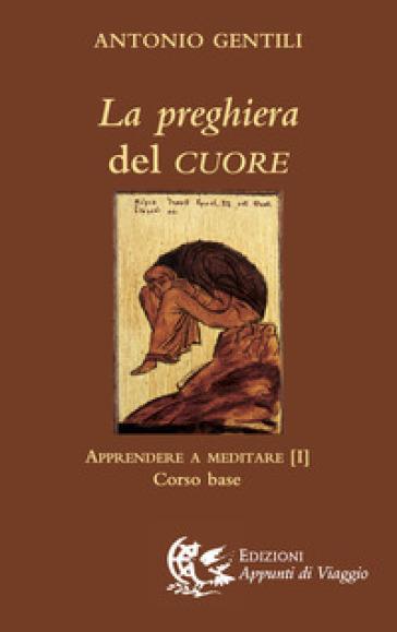 La preghiera del cuore. Apprendere a meditare. 1: Corso base - Antonio Gentili |