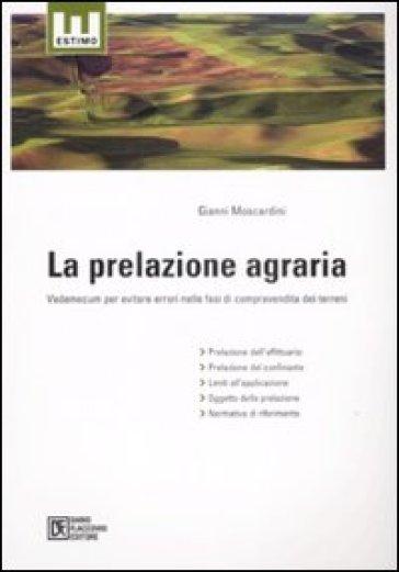 La prelazione agraria. Vademecum per evitare errori nelle fasi di compravendita dei terreni - Gianni Moscardini |
