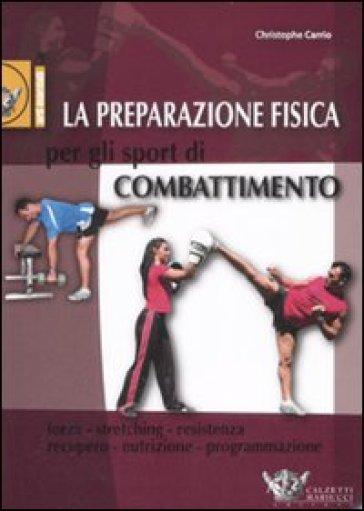 La preparazione fisica per gli sport di combattimento - Cristophe Carrio |
