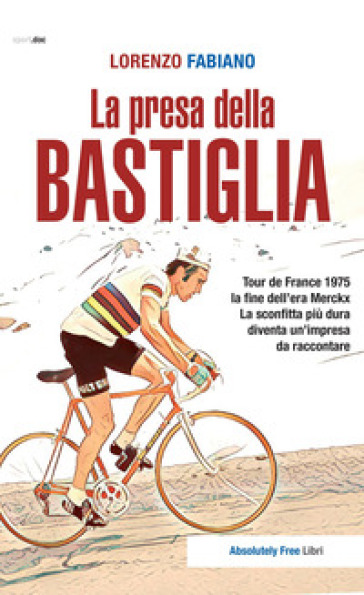 La presa della Bastiglia. Tour de France 1975: la fine dell'era Merckx. La sconfitta più dura diventa un'impresa da raccontare - Lorenzo Fabiano |