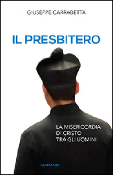 Il presbitero. La misericordia di Cristo tra gli uomini - Giuseppe Carrabetta  