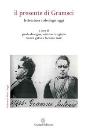 Il presente di Gramsci. Letteratura e ideologia oggi - P. Desogus |