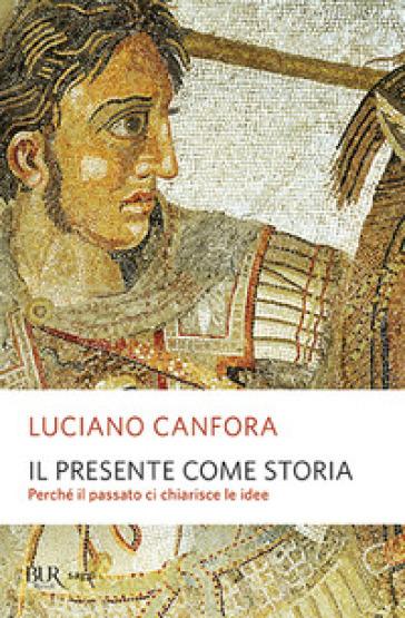 Il presente come storia. Perché il passato ci chiarisce le idee - Luciano Canfora |