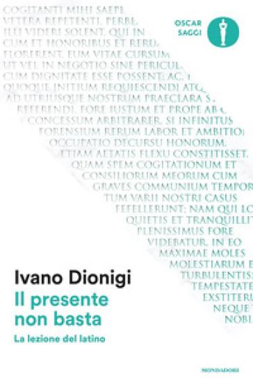 Il presente non basta. La lezione del latino - Ivano Dionigi  