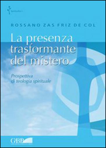 La presenza trasformante del mistero. Prospettiva di teologia spirituale - Rossano Zas Friz De Col |