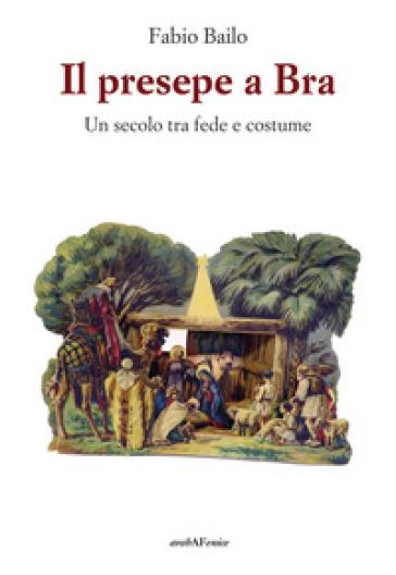 Il presepe a Bra - Un secolo tra fede e costume - Fabio Bailo |
