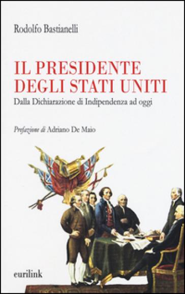 Il presidente degli Stati Uniti. Dalla dichiarazione di indipendenza ad oggi - Rodolfo Bastianelli |