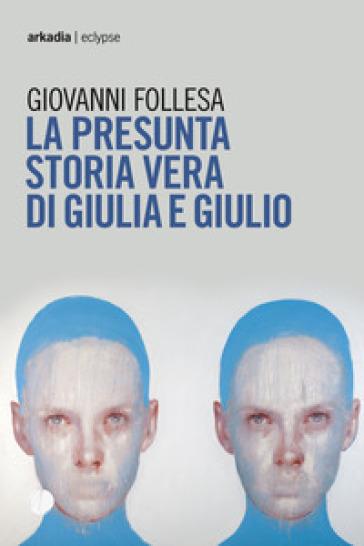 La presunta storia vera di Giulia e Giulio - Giovanni Follesa  