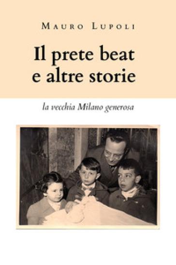 Il prete beat ed altre storie. La vecchia Milano generosa - Mauro Lupoli  