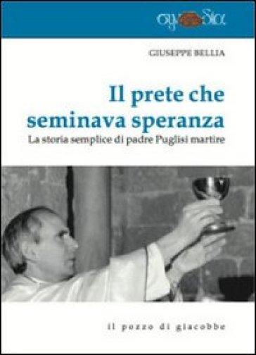 Il prete che seminava speranza. La storia semplice di padre Puglisi martire - Giuseppe Bellia |