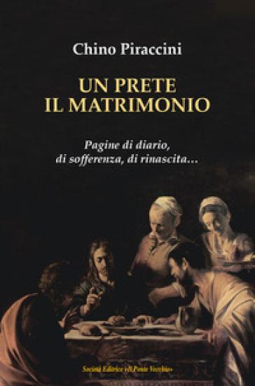Un prete, il matrimonio. Pagine di diario, di sofferenza, di rinascita... - Chino Piraccini  