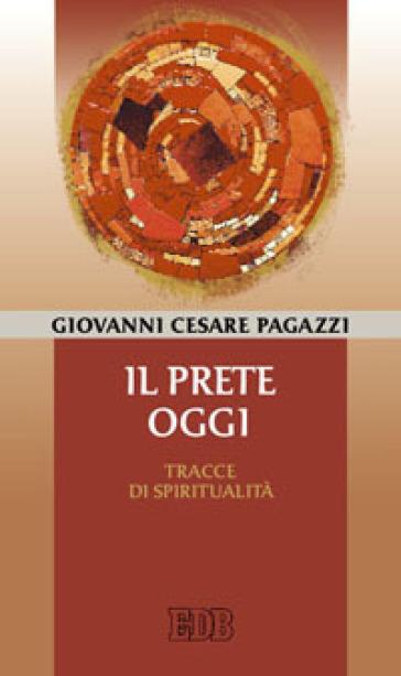 Il prete oggi. Tracce di spiritualità - Giovanni Cesare Pagazzi  