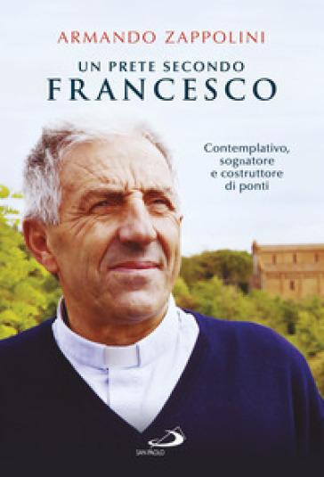 Un prete secondo Francesco. Contemplativo, sognatore e costruttore di ponti - Armando Zappolini | Rochesterscifianimecon.com