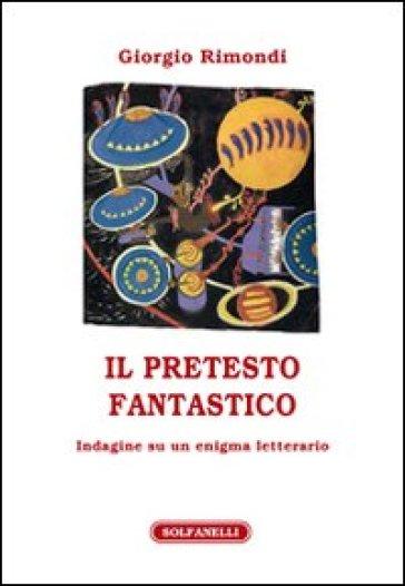 Il pretesto fantastico. Indagine su un enigma letterario - Giorgio Rimondi | Kritjur.org