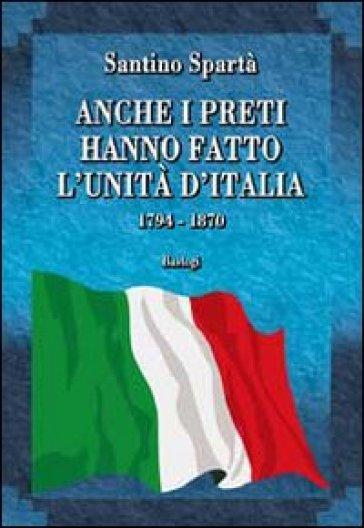 Anche i preti hanno fatto l'Unità d'Italia. 1794-1870 - Santino Spartà  