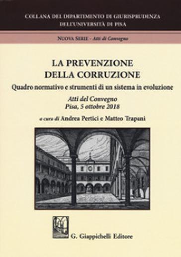 La prevenzione della corruzione. Quadro normativo e strumenti di un sistema in evoluzione. Atti del Convegno (Pisa, 5 ottobre 2018) - A. Pertici |
