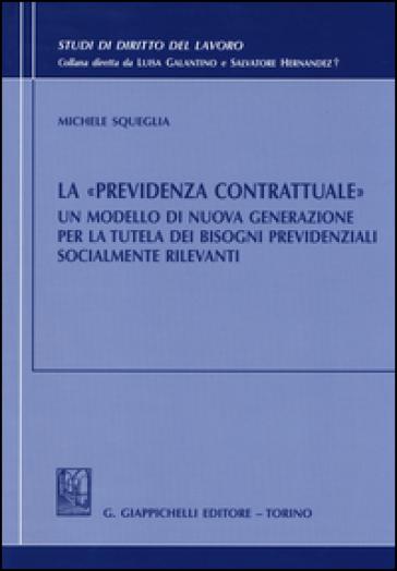 La «previdenza contrattuale». Un modello di nuova generazione per la tutela dei bisogni previdenziali socialmente rilevanti - Michele Squeglia |