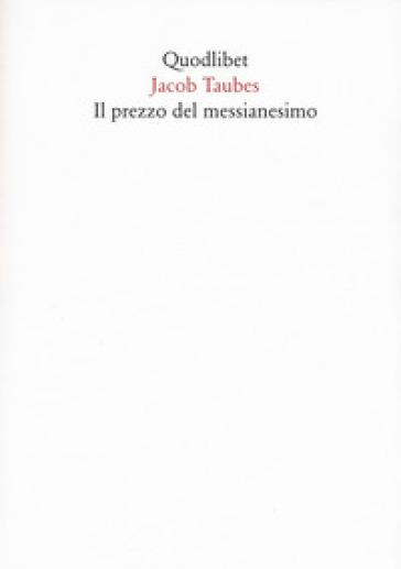 Il prezzo del messianesimo. Una revisione critica delle lettere di Jacob Taubes a Gershom Scholem e altri scritti - Jacob Taubes |