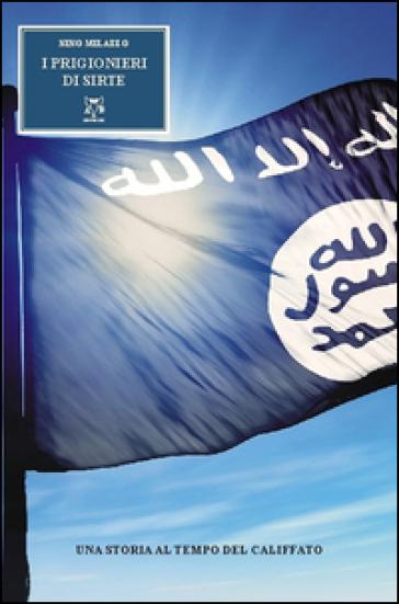 I prigioneri di Sirte. Una storia al tempo del califfato - Nino Milazzo | Jonathanterrington.com
