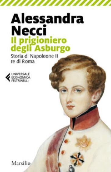 Il prigioniero degli Asburgo. Storia di Napoleone II re di Roma
