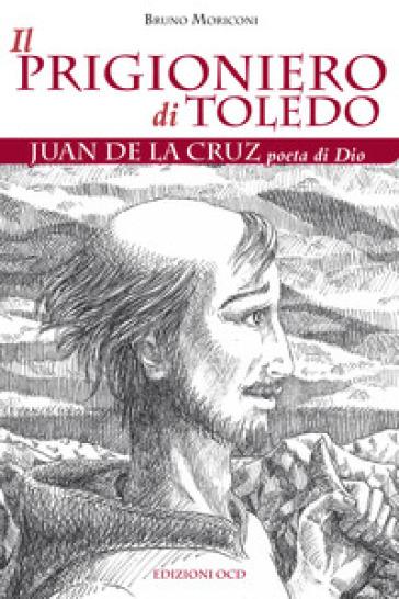 Il prigioniero di Toledo. Juan de la Cruz poeta di Dio - Bruno Moriconi |