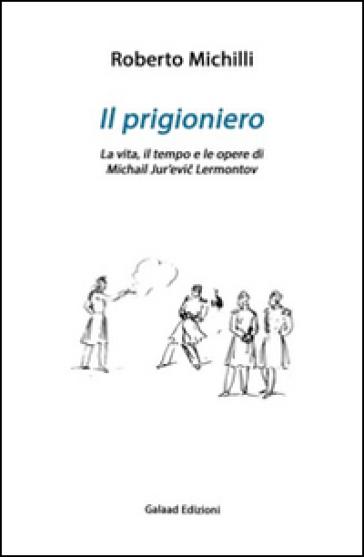 Il prigioniero. La vita, il tempo e le opere di Michail Jur'evic Lérmontov - Roberto Michilli | Ericsfund.org